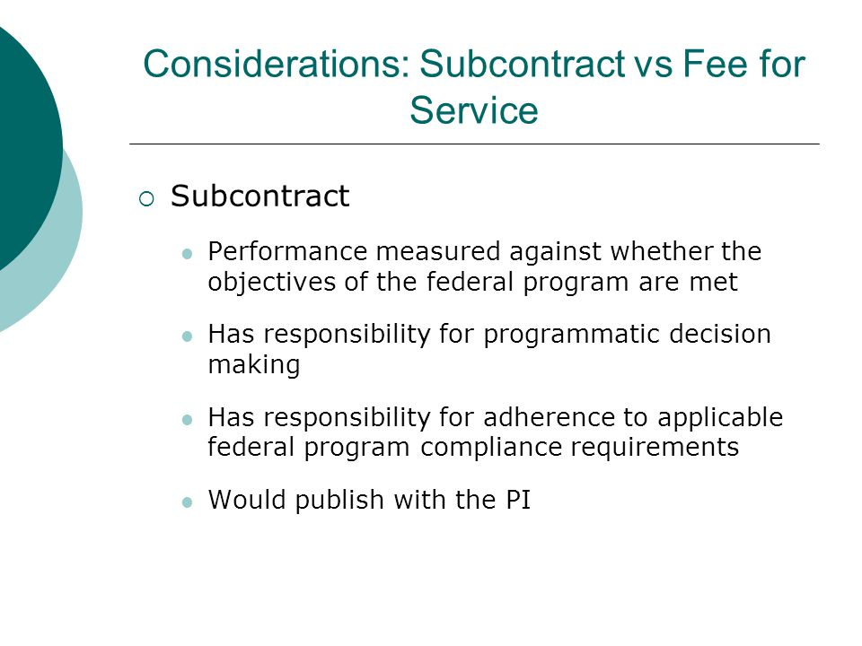 Considerations: Subcontract vs Fee for Service  Subcontract Performance measured against whether the objectives of the federal program are met Has re