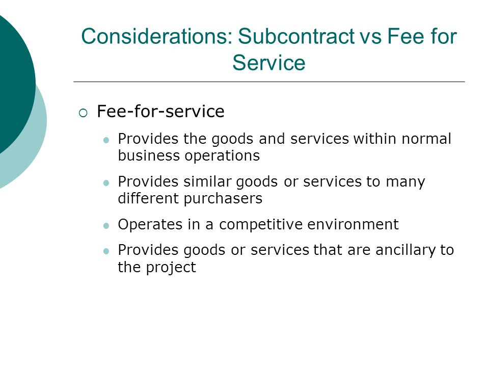 Considerations: Subcontract vs Fee for Service  Fee-for-service Provides the goods and services within normal business operations Provides similar go