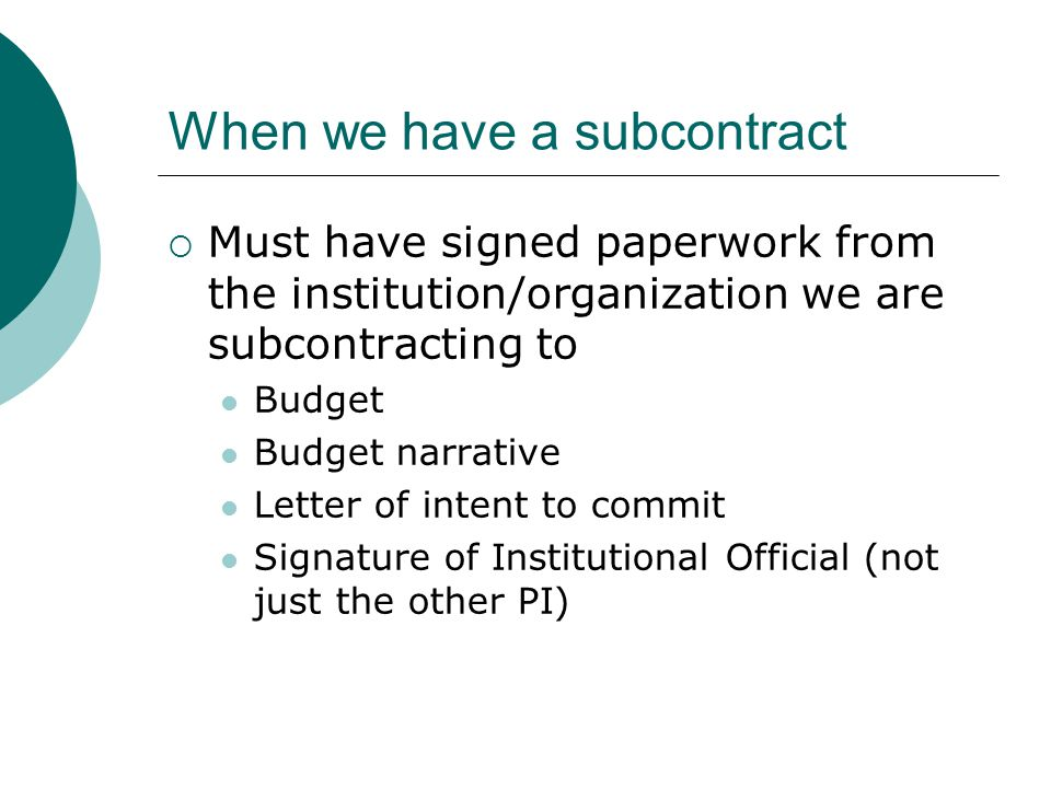 When we have a subcontract  Must have signed paperwork from the institution/organization we are subcontracting to Budget Budget narrative Letter of i