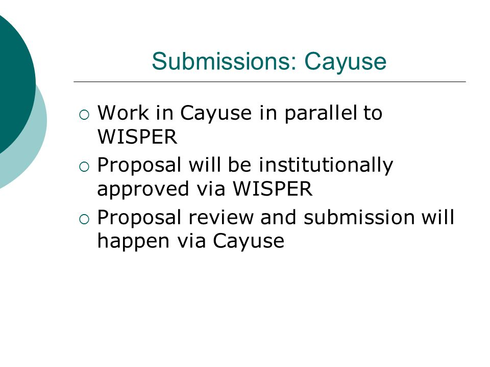 Submissions: Cayuse  Work in Cayuse in parallel to WISPER  Proposal will be institutionally approved via WISPER  Proposal review and submission wil