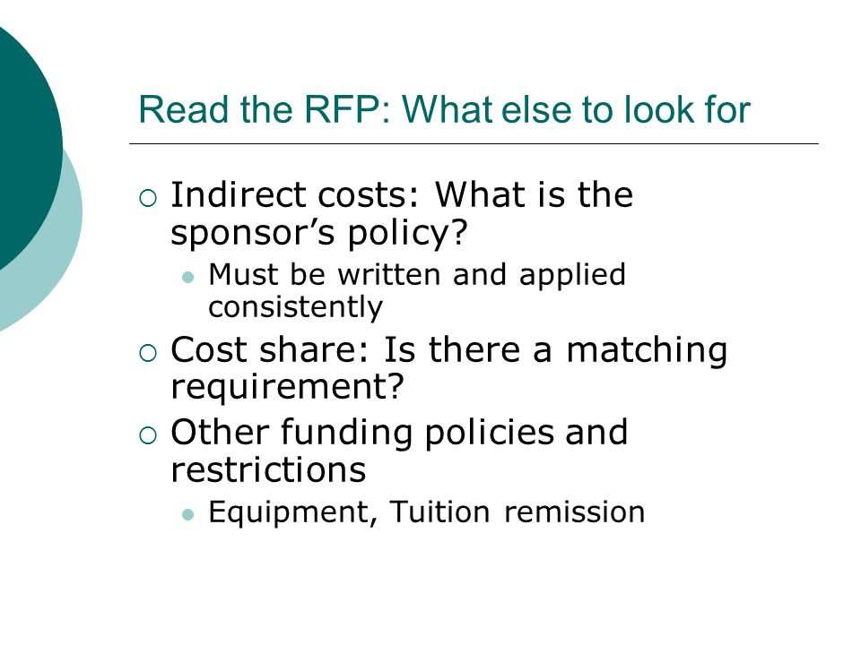 Read the RFP: What else to look for  Indirect costs: What is the sponsor's policy? Must be written and applied consistently  Cost share: Is there a