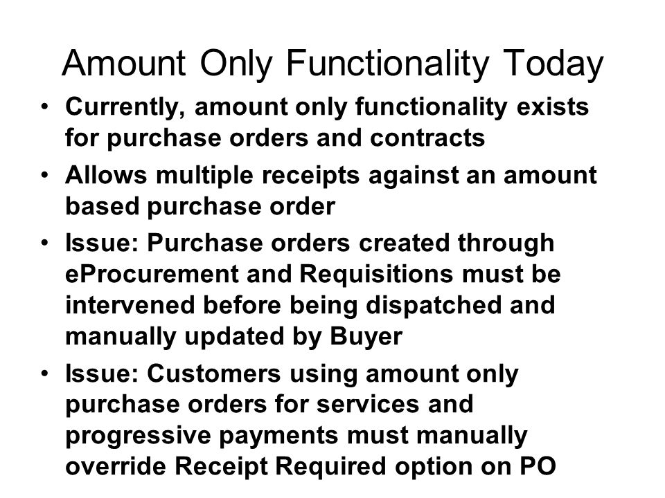Amount Only Functionality Today Currently, amount only functionality exists for purchase orders and contracts Allows multiple receipts against an amount based purchase order Issue: Purchase orders created through eProcurement and Requisitions must be intervened before being dispatched and manually updated by Buyer Issue: Customers using amount only purchase orders for services and progressive payments must manually override Receipt Required option on PO