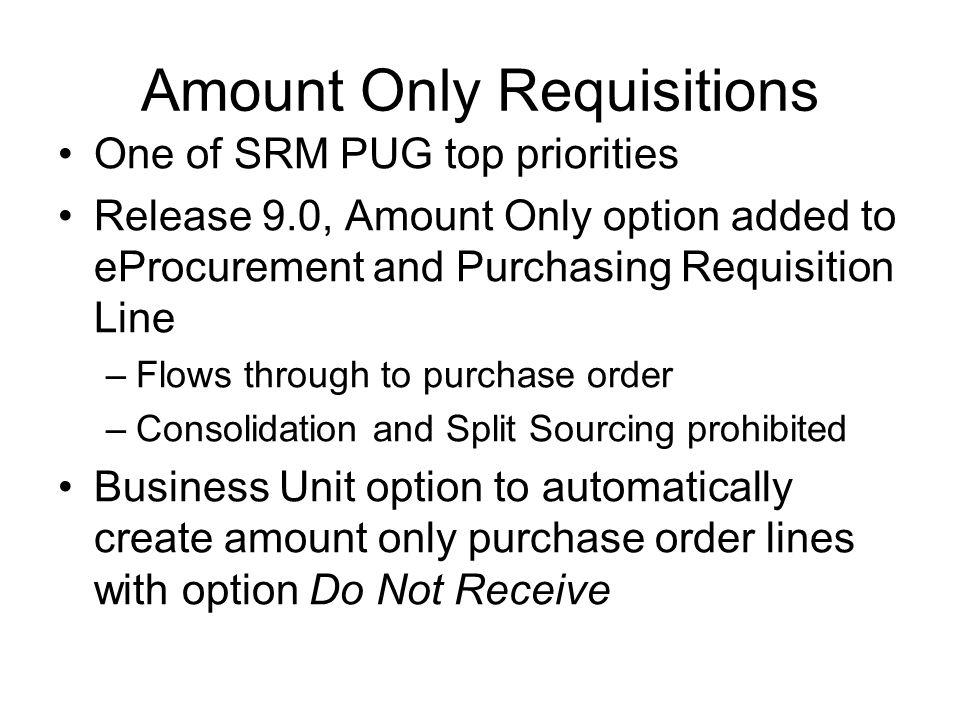 Amount Only Requisitions One of SRM PUG top priorities Release 9.0, Amount Only option added to eProcurement and Purchasing Requisition Line –Flows through to purchase order –Consolidation and Split Sourcing prohibited Business Unit option to automatically create amount only purchase order lines with option Do Not Receive