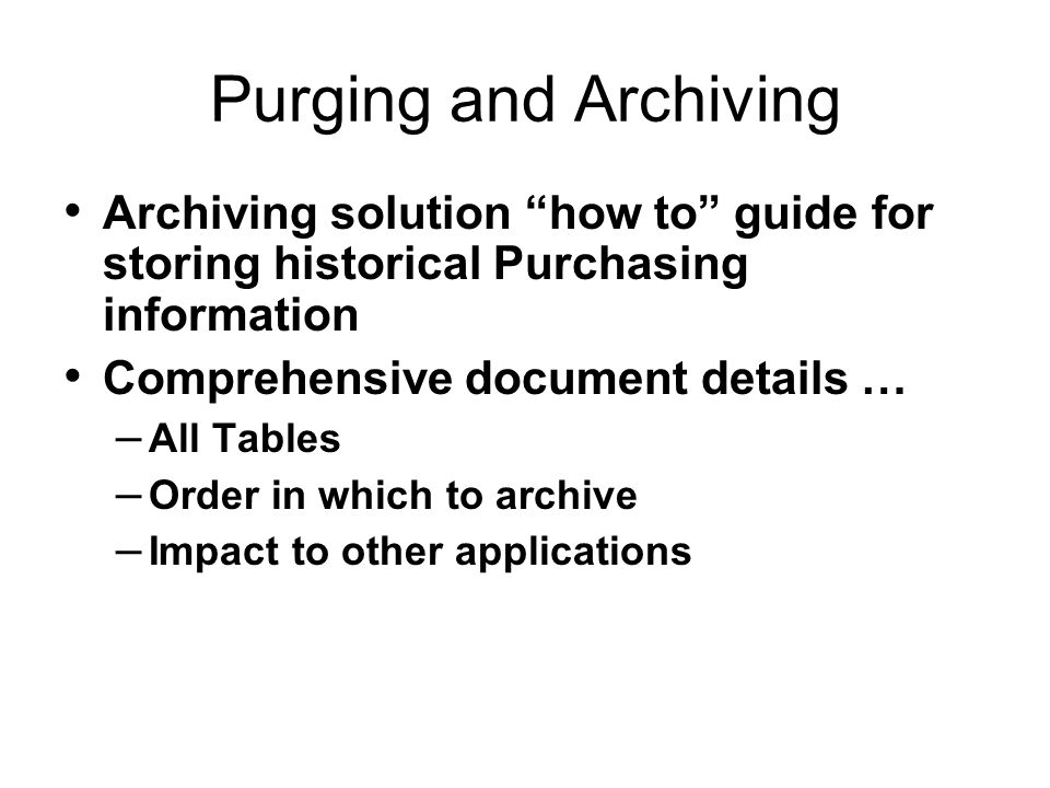 Purging and Archiving Archiving solution how to guide for storing historical Purchasing information Comprehensive document details … – All Tables – Order in which to archive – Impact to other applications