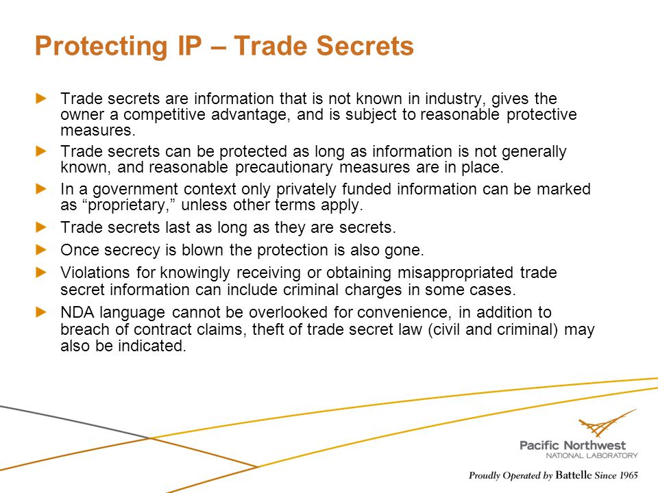 Protecting IP – Trade Secrets Trade secrets are information that is not known in industry, gives the owner a competitive advantage, and is subject to