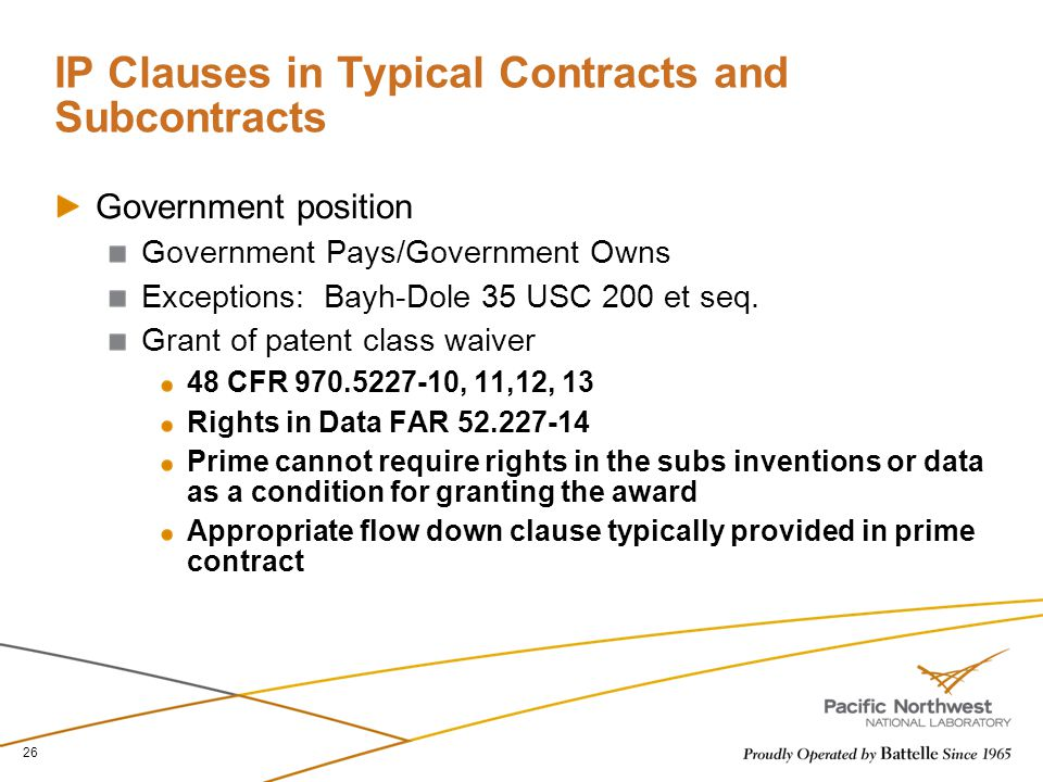 IP Clauses in Typical Contracts and Subcontracts Government position Government Pays/Government Owns Exceptions: Bayh-Dole 35 USC 200 et seq. Grant of