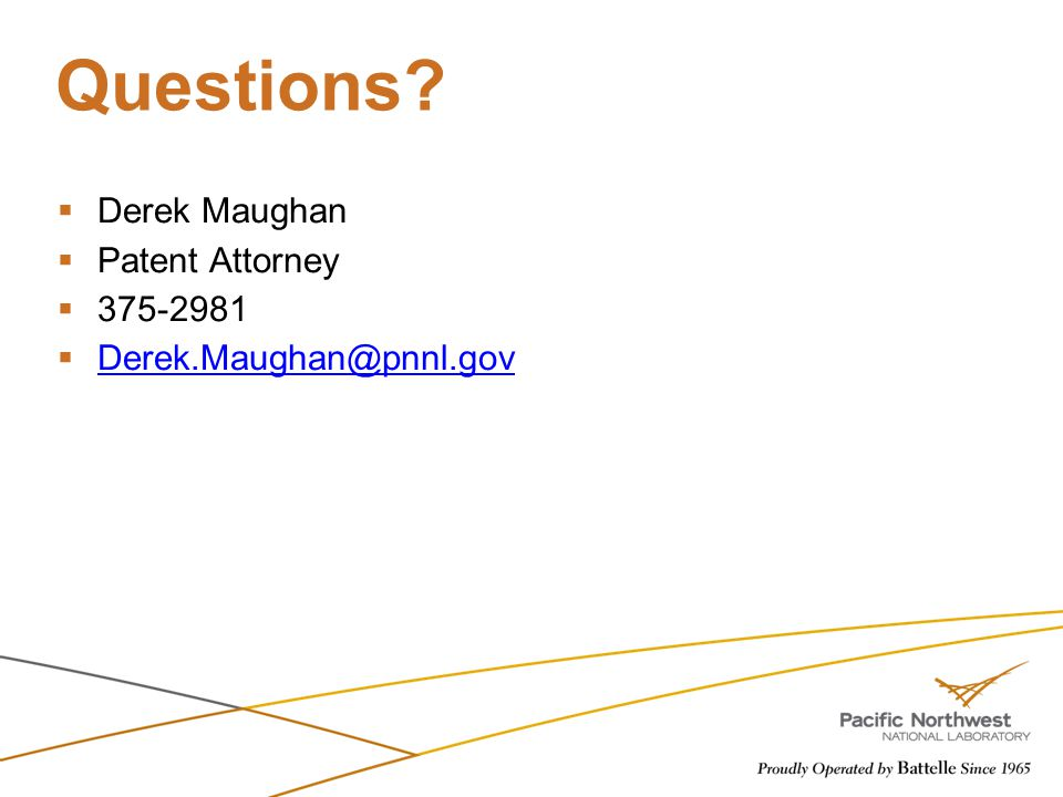 Questions?  Derek Maughan  Patent Attorney  375-2981  Derek.Maughan@pnnl.gov Derek.Maughan@pnnl.gov