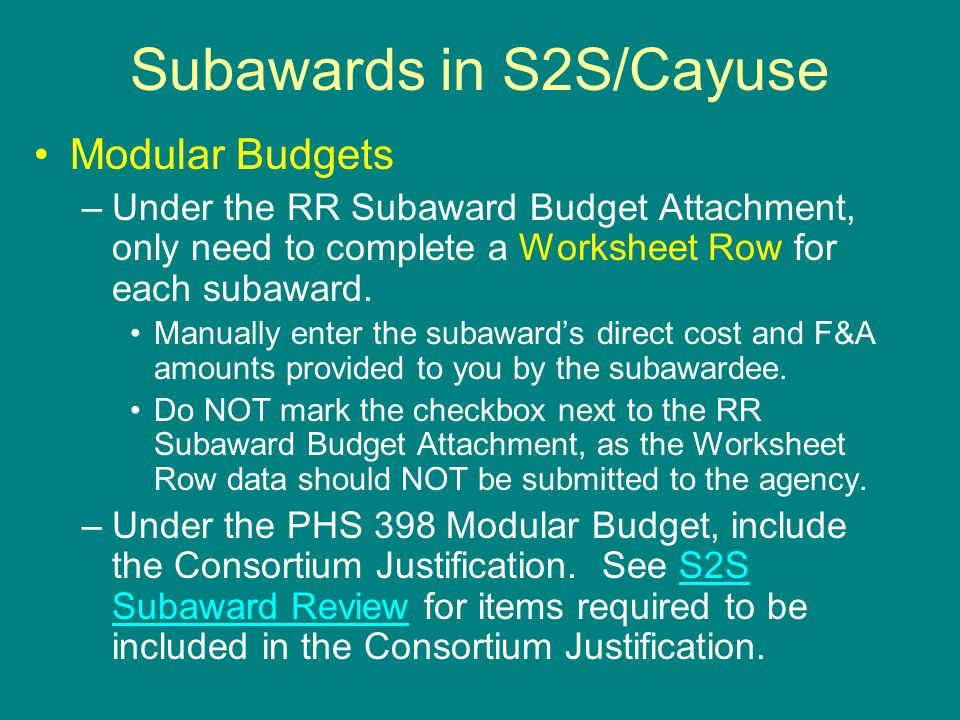 Subawards in S2S/Cayuse Modular Budgets –Under the RR Subaward Budget Attachment, only need to complete a Worksheet Row for each subaward. Manually en
