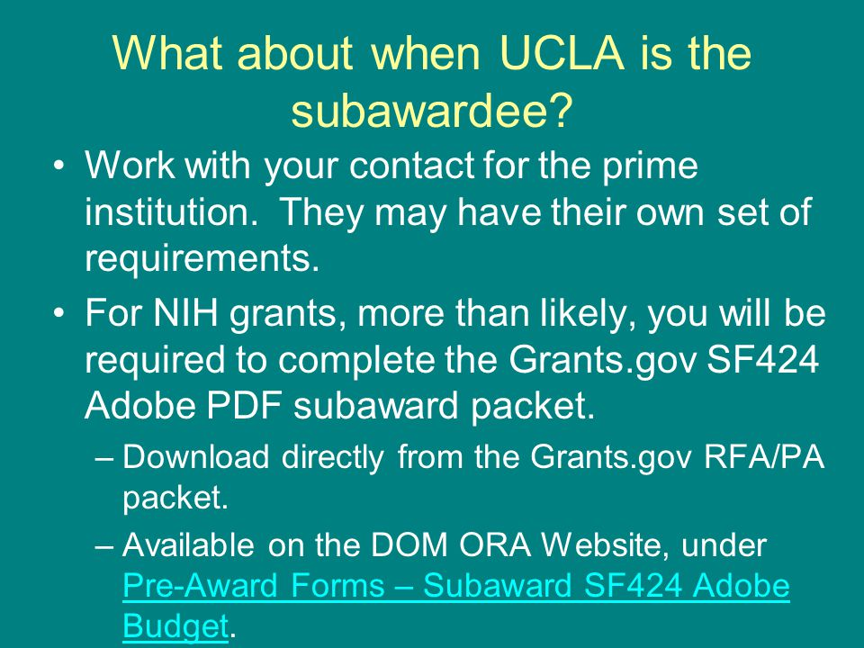 What about when UCLA is the subawardee? Work with your contact for the prime institution. They may have their own set of requirements. For NIH grants,