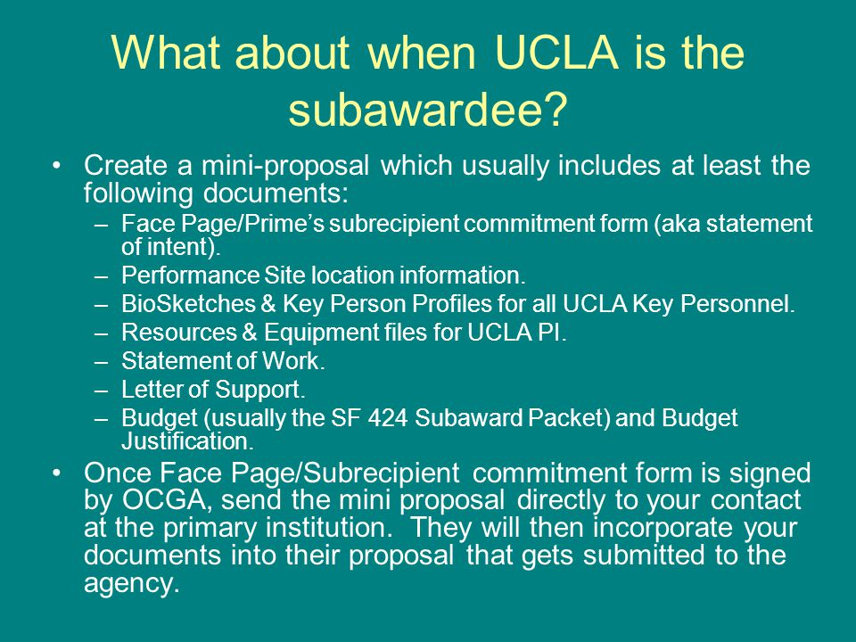 What about when UCLA is the subawardee? Create a mini-proposal which usually includes at least the following documents: –Face Page/Prime's subrecipien