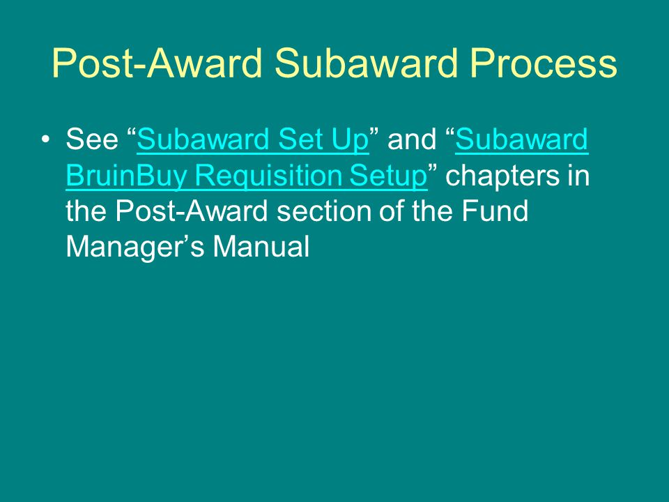 """Post-Award Subaward Process See """"Subaward Set Up"""" and """"Subaward BruinBuy Requisition Setup"""" chapters in the Post-Award section of the Fund Manager's M"""