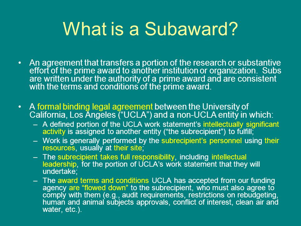 What is a Subaward? An agreement that transfers a portion of the research or substantive effort of the prime award to another institution or organizat
