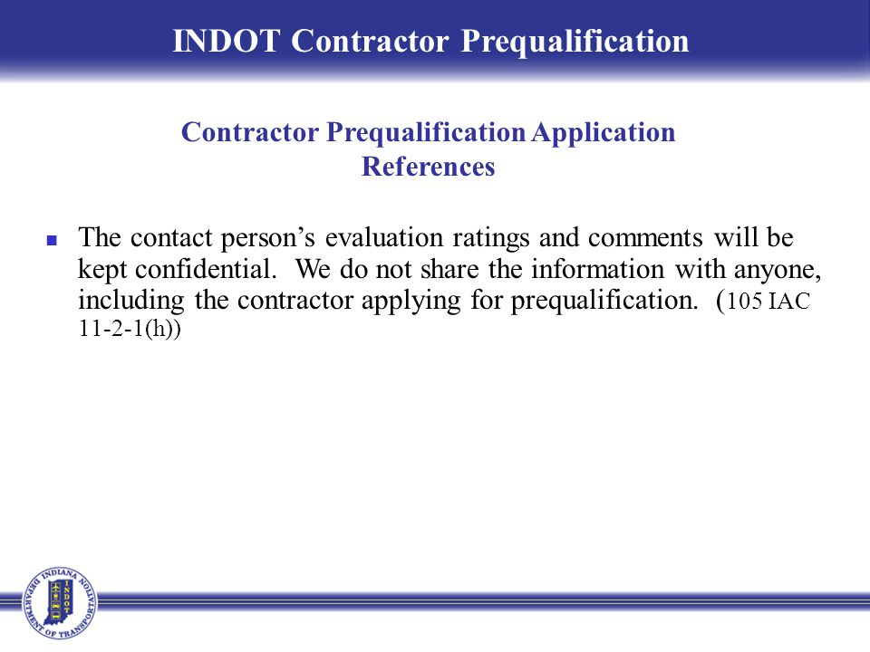 INDOT Contractor Prequalification Contractor Prequalification Application References The contact person's evaluation ratings and comments will be kept