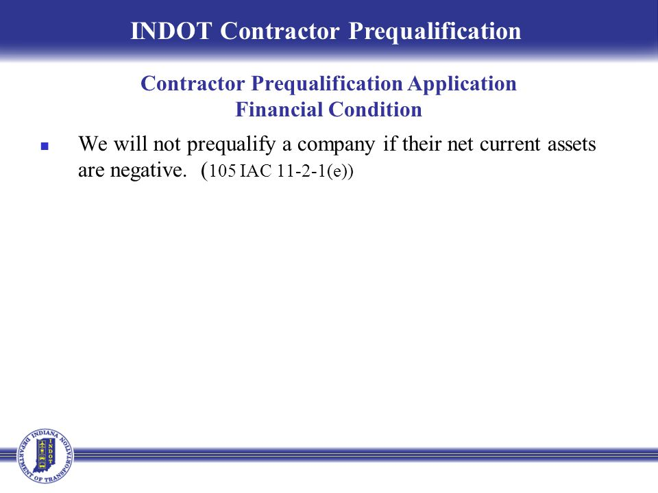 We will not prequalify a company if their net current assets are negative. ( 105 IAC 11-2-1(e)) INDOT Contractor Prequalification Contractor Prequalif