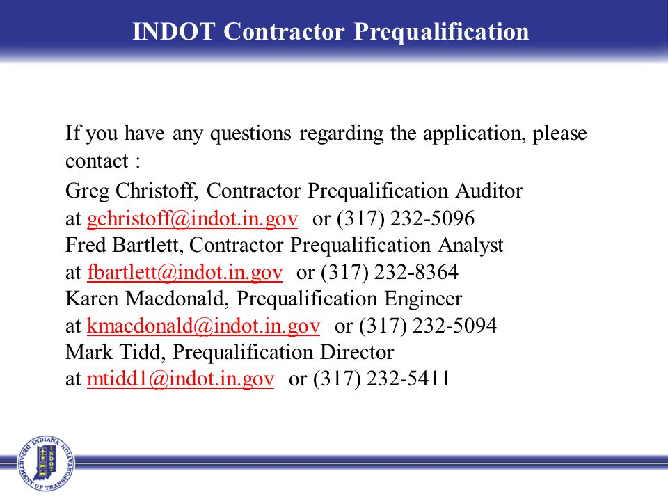 If you have any questions regarding the application, please contact : Greg Christoff, Contractor Prequalification Auditor at gchristoff@indot.in.gov o