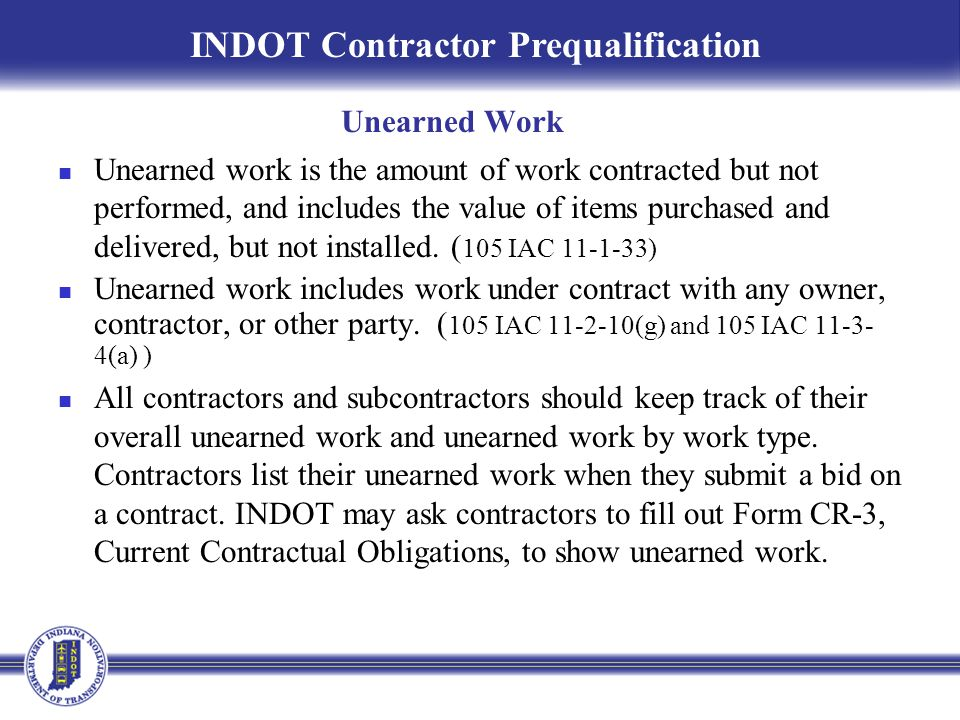 Unearned work is the amount of work contracted but not performed, and includes the value of items purchased and delivered, but not installed. ( 105 IA