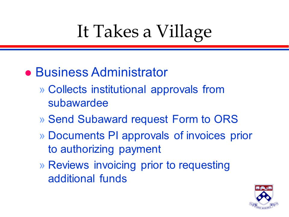 It Takes a Village l Business Administrator »Collects institutional approvals from subawardee »Send Subaward request Form to ORS »Documents PI approvals of invoices prior to authorizing payment »Reviews invoicing prior to requesting additional funds