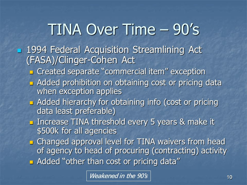10 TINA Over Time – 90's 1994 Federal Acquisition Streamlining Act (FASA)/Clinger-Cohen Act 1994 Federal Acquisition Streamlining Act (FASA)/Clinger-Cohen Act Created separate commercial item exception Created separate commercial item exception Added prohibition on obtaining cost or pricing data when exception applies Added prohibition on obtaining cost or pricing data when exception applies Added hierarchy for obtaining info (cost or pricing data least preferable) Added hierarchy for obtaining info (cost or pricing data least preferable) Increase TINA threshold every 5 years & make it $500k for all agencies Increase TINA threshold every 5 years & make it $500k for all agencies Changed approval level for TINA waivers from head of agency to head of procuring (contracting) activity Changed approval level for TINA waivers from head of agency to head of procuring (contracting) activity Added other than cost or pricing data Added other than cost or pricing data Weakened in the 90's