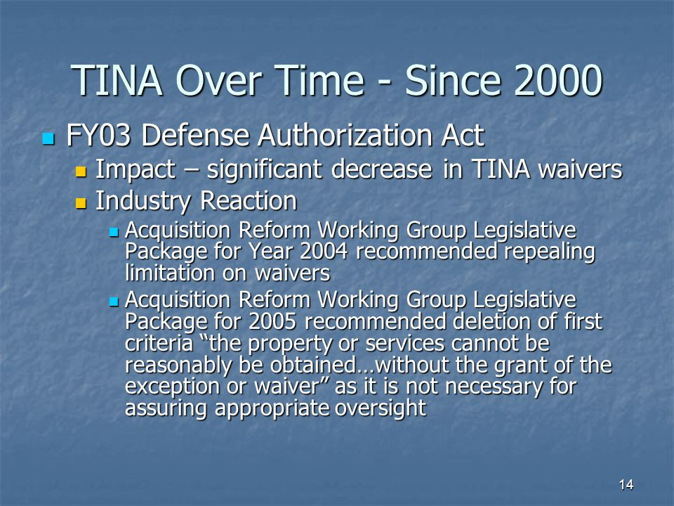 14 TINA Over Time - Since 2000 FY03 Defense Authorization Act FY03 Defense Authorization Act Impact – significant decrease in TINA waivers Impact – significant decrease in TINA waivers Industry Reaction Industry Reaction Acquisition Reform Working Group Legislative Package for Year 2004 recommended repealing limitation on waivers Acquisition Reform Working Group Legislative Package for Year 2004 recommended repealing limitation on waivers Acquisition Reform Working Group Legislative Package for 2005 recommended deletion of first criteria the property or services cannot be reasonably be obtained…without the grant of the exception or waiver as it is not necessary for assuring appropriate oversight Acquisition Reform Working Group Legislative Package for 2005 recommended deletion of first criteria the property or services cannot be reasonably be obtained…without the grant of the exception or waiver as it is not necessary for assuring appropriate oversight
