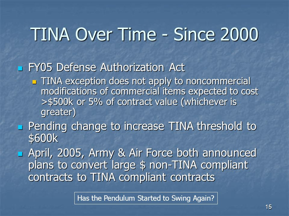 15 TINA Over Time - Since 2000 FY05 Defense Authorization Act FY05 Defense Authorization Act TINA exception does not apply to noncommercial modifications of commercial items expected to cost >$500k or 5% of contract value (whichever is greater) TINA exception does not apply to noncommercial modifications of commercial items expected to cost >$500k or 5% of contract value (whichever is greater) Pending change to increase TINA threshold to $600k Pending change to increase TINA threshold to $600k April, 2005, Army & Air Force both announced plans to convert large $ non-TINA compliant contracts to TINA compliant contracts April, 2005, Army & Air Force both announced plans to convert large $ non-TINA compliant contracts to TINA compliant contracts Has the Pendulum Started to Swing Again?