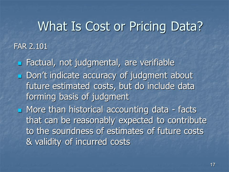 17 Factual, not judgmental, are verifiable Factual, not judgmental, are verifiable Don't indicate accuracy of judgment about future estimated costs, but do include data forming basis of judgment Don't indicate accuracy of judgment about future estimated costs, but do include data forming basis of judgment More than historical accounting data - facts that can be reasonably expected to contribute to the soundness of estimates of future costs & validity of incurred costs More than historical accounting data - facts that can be reasonably expected to contribute to the soundness of estimates of future costs & validity of incurred costs What Is Cost or Pricing Data.