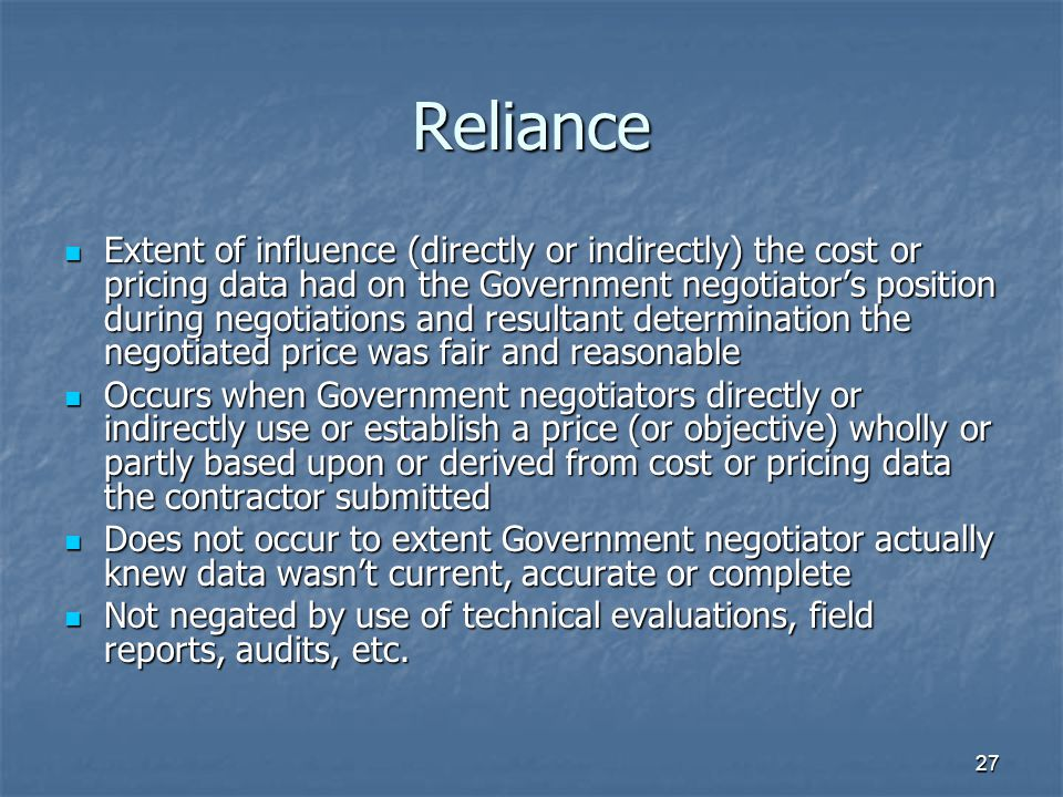 27 Reliance Extent of influence (directly or indirectly) the cost or pricing data had on the Government negotiator's position during negotiations and resultant determination the negotiated price was fair and reasonable Extent of influence (directly or indirectly) the cost or pricing data had on the Government negotiator's position during negotiations and resultant determination the negotiated price was fair and reasonable Occurs when Government negotiators directly or indirectly use or establish a price (or objective) wholly or partly based upon or derived from cost or pricing data the contractor submitted Occurs when Government negotiators directly or indirectly use or establish a price (or objective) wholly or partly based upon or derived from cost or pricing data the contractor submitted Does not occur to extent Government negotiator actually knew data wasn't current, accurate or complete Does not occur to extent Government negotiator actually knew data wasn't current, accurate or complete Not negated by use of technical evaluations, field reports, audits, etc.