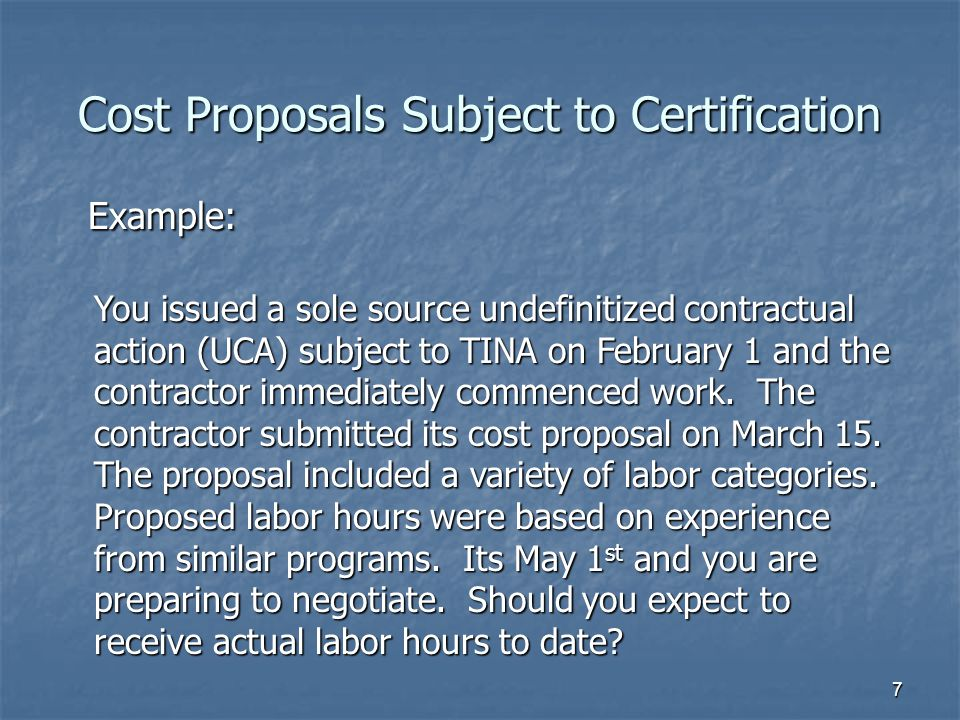 7 Example: Example: You issued a sole source undefinitized contractual action (UCA) subject to TINA on February 1 and the contractor immediately commenced work.