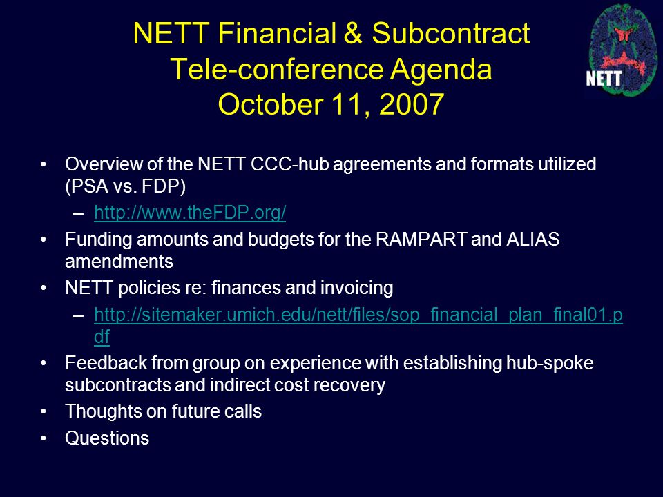 NETT Financial & Subcontract Tele-conference Agenda October 11, 2007 Overview of the NETT CCC-hub agreements and formats utilized (PSA vs. FDP) –http: