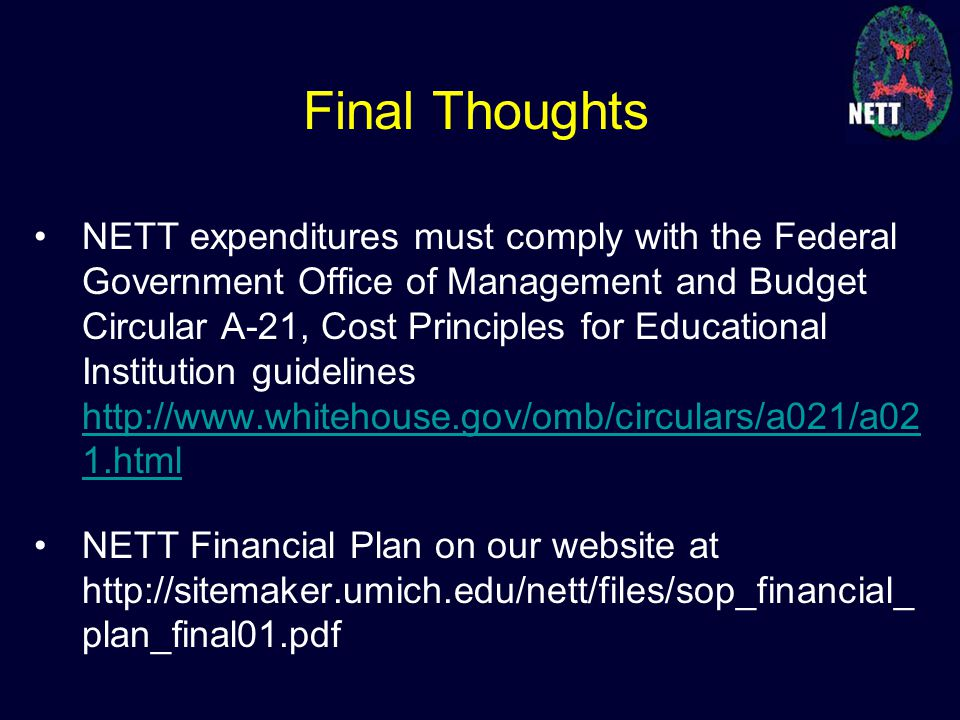 NETT expenditures must comply with the Federal Government Office of Management and Budget Circular A-21, Cost Principles for Educational Institution guidelines http://www.whitehouse.gov/omb/circulars/a021/a02 1.html http://www.whitehouse.gov/omb/circulars/a021/a02 1.html NETT Financial Plan on our website at http://sitemaker.umich.edu/nett/files/sop_financial_ plan_final01.pdf Final Thoughts