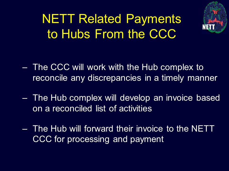 –The CCC will work with the Hub complex to reconcile any discrepancies in a timely manner –The Hub complex will develop an invoice based on a reconciled list of activities –The Hub will forward their invoice to the NETT CCC for processing and payment NETT Related Payments to Hubs From the CCC