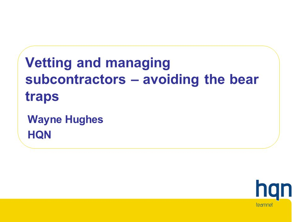 Vetting and managing subcontractors – avoiding the bear traps Wayne Hughes HQN