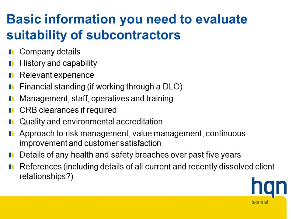 Basic information you need to evaluate suitability of subcontractors Company details History and capability Relevant experience Financial standing (if working through a DLO) Management, staff, operatives and training CRB clearances if required Quality and environmental accreditation Approach to risk management, value management, continuous improvement and customer satisfaction Details of any health and safety breaches over past five years References (including details of all current and recently dissolved client relationships )