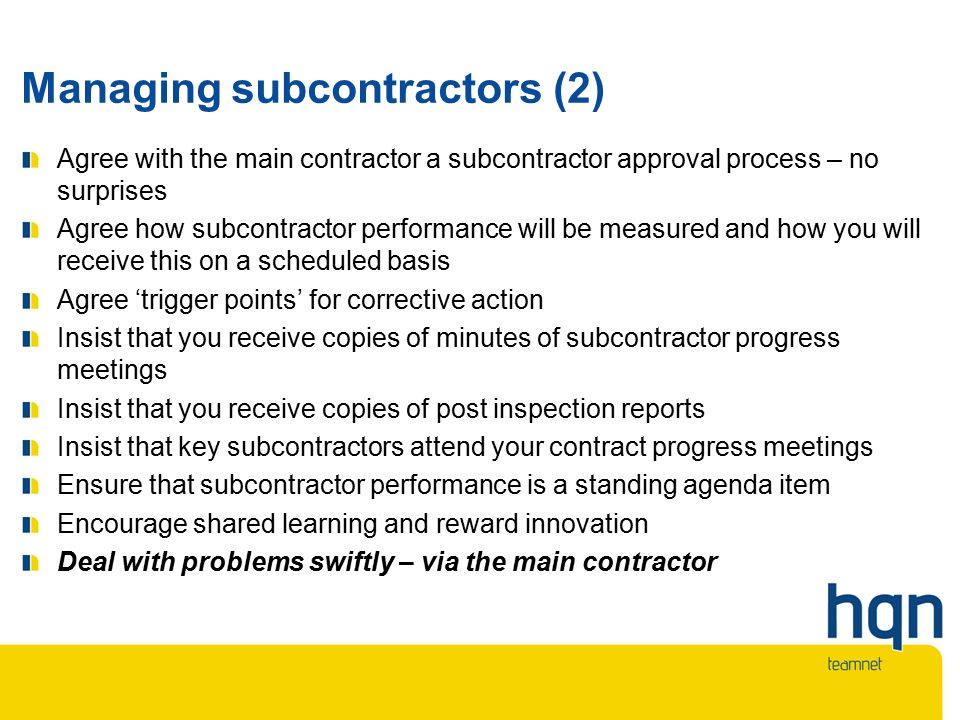 Managing subcontractors (2) Agree with the main contractor a subcontractor approval process – no surprises Agree how subcontractor performance will be measured and how you will receive this on a scheduled basis Agree 'trigger points' for corrective action Insist that you receive copies of minutes of subcontractor progress meetings Insist that you receive copies of post inspection reports Insist that key subcontractors attend your contract progress meetings Ensure that subcontractor performance is a standing agenda item Encourage shared learning and reward innovation Deal with problems swiftly – via the main contractor