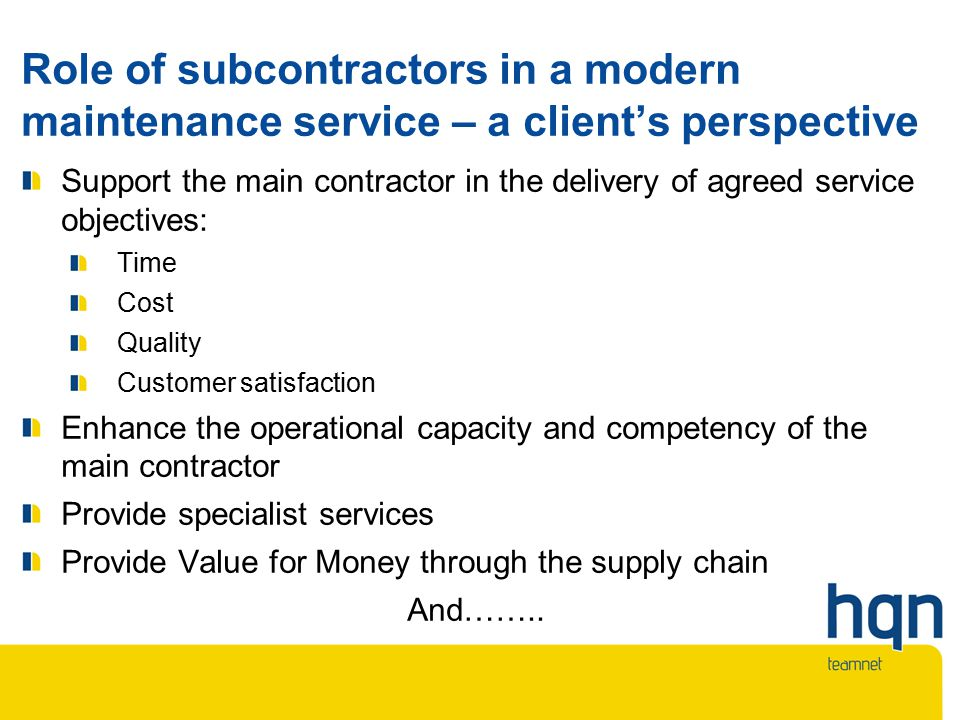 Role of subcontractors in a modern maintenance service – a client's perspective Support the main contractor in the delivery of agreed service objectives: Time Cost Quality Customer satisfaction Enhance the operational capacity and competency of the main contractor Provide specialist services Provide Value for Money through the supply chain And……..