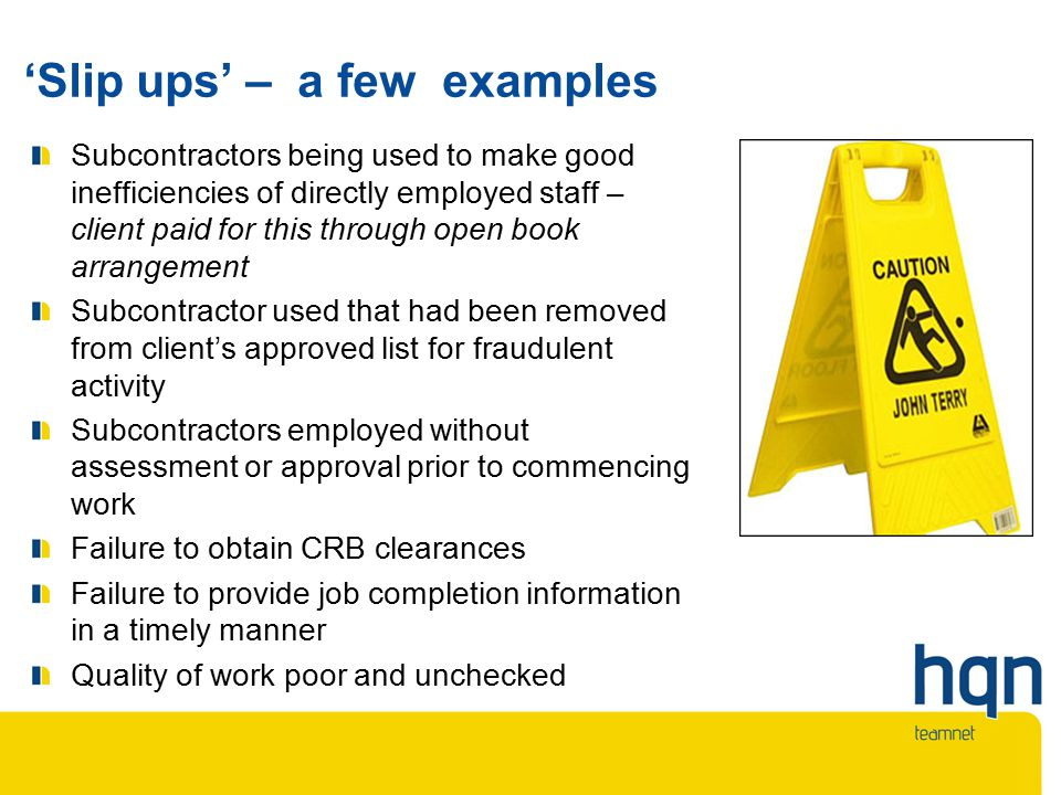 'Slip ups' – a few examples Subcontractors being used to make good inefficiencies of directly employed staff – client paid for this through open book