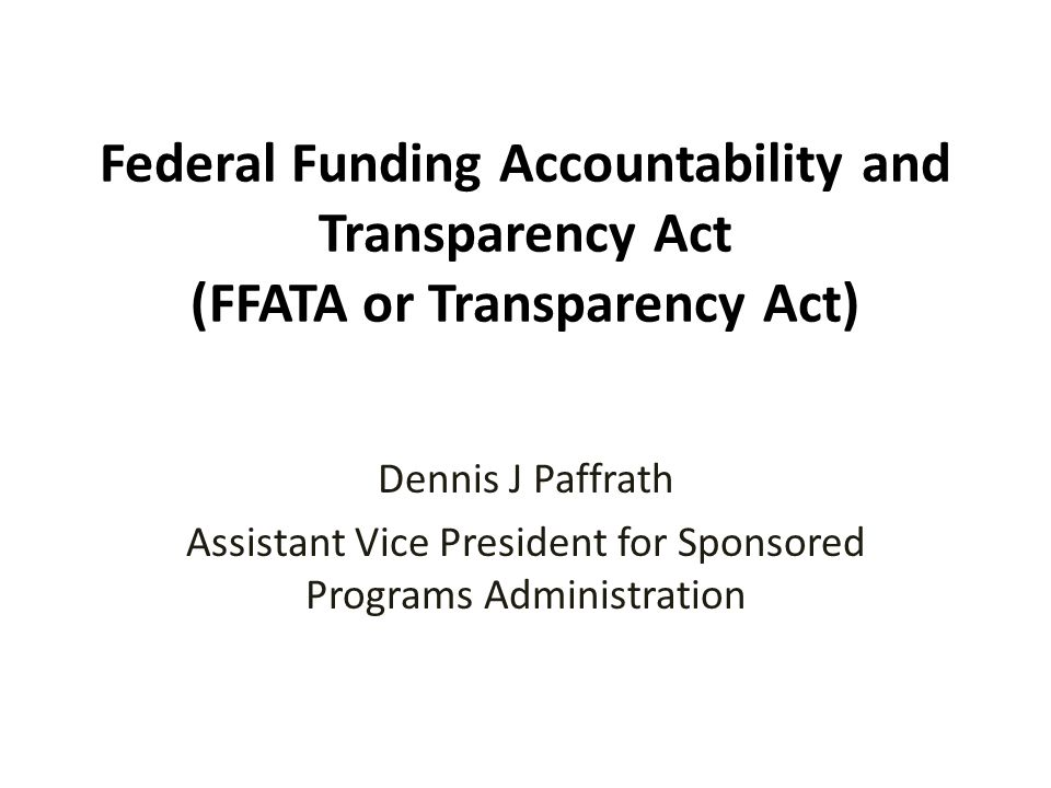 Federal Funding Accountability and Transparency Act (FFATA or Transparency Act) Dennis J Paffrath Assistant Vice President for Sponsored Programs Administration