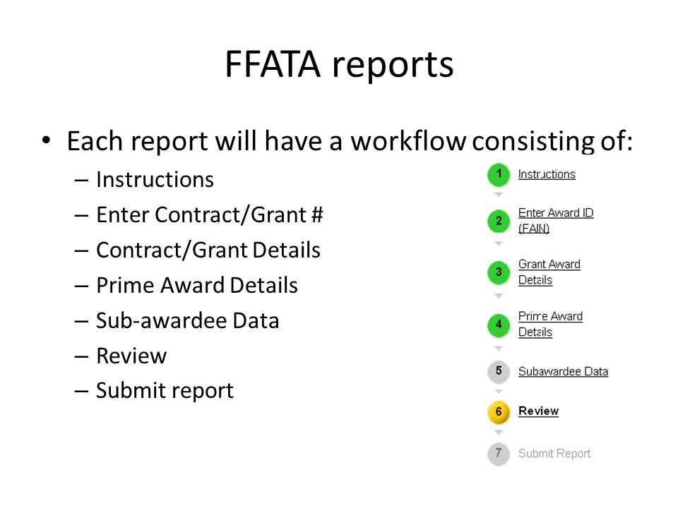 FFATA reports Each report will have a workflow consisting of: – Instructions – Enter Contract/Grant # – Contract/Grant Details – Prime Award Details – Sub-awardee Data – Review – Submit report