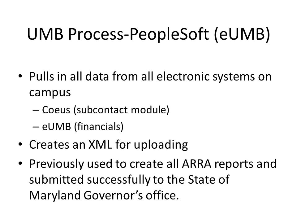 UMB Process-PeopleSoft (eUMB) Pulls in all data from all electronic systems on campus – Coeus (subcontact module) – eUMB (financials) Creates an XML for uploading Previously used to create all ARRA reports and submitted successfully to the State of Maryland Governor's office.