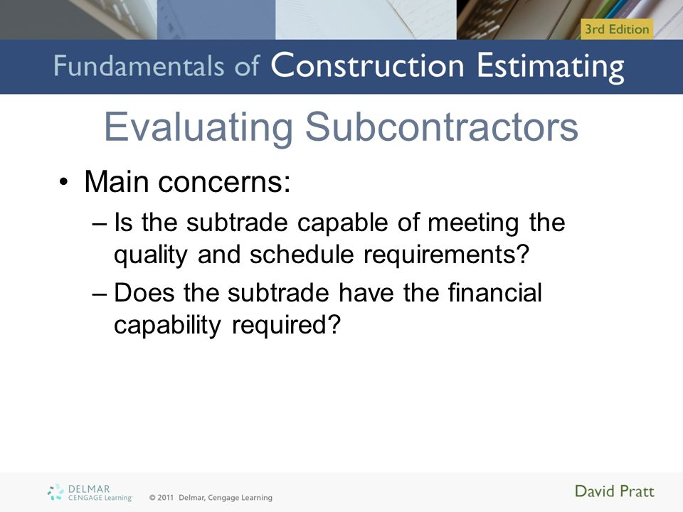 Evaluating Subcontractors Main concerns: –Is the subtrade capable of meeting the quality and schedule requirements? –Does the subtrade have the financ