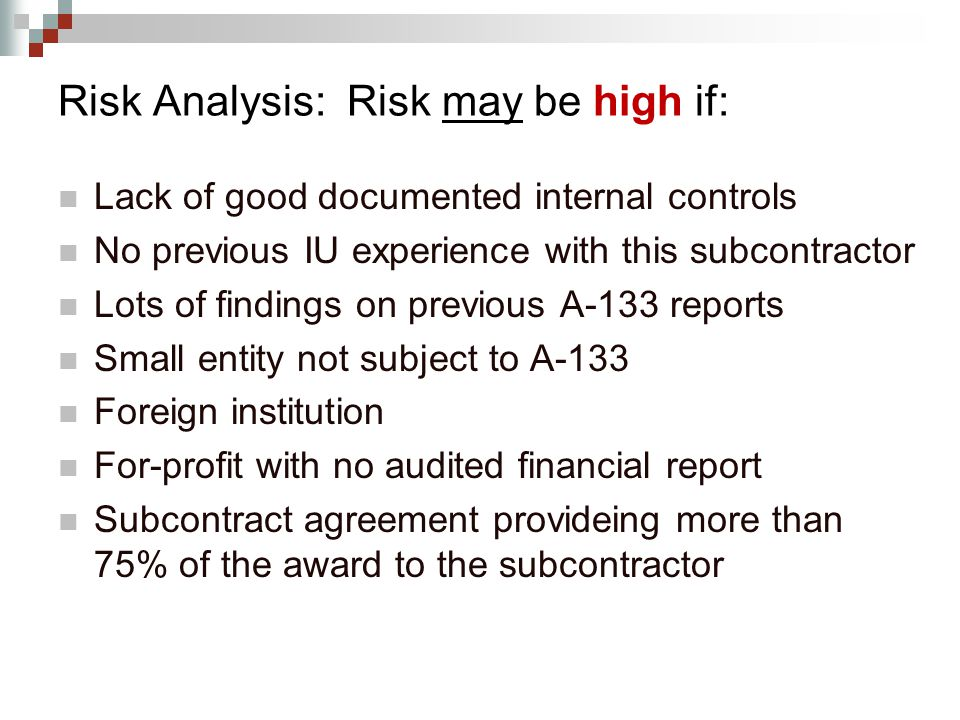 Risk Analysis: Risk may be high if: Lack of good documented internal controls No previous IU experience with this subcontractor Lots of findings on previous A-133 reports Small entity not subject to A-133 Foreign institution For-profit with no audited financial report Subcontract agreement provideing more than 75% of the award to the subcontractor