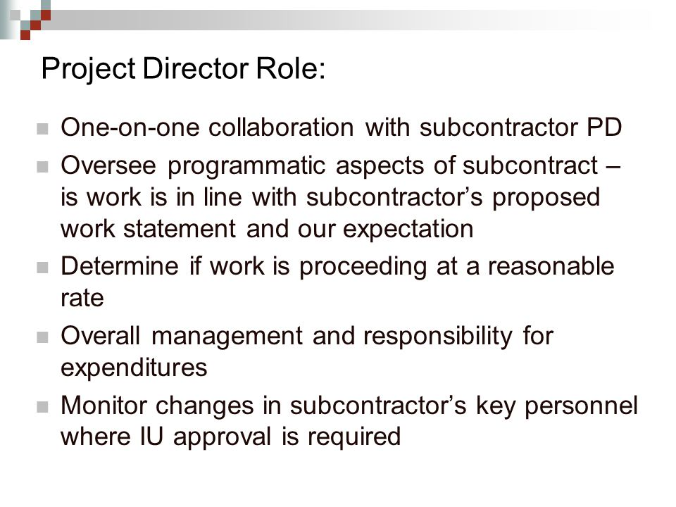 Project Director Role: One-on-one collaboration with subcontractor PD Oversee programmatic aspects of subcontract – is work is in line with subcontractor's proposed work statement and our expectation Determine if work is proceeding at a reasonable rate Overall management and responsibility for expenditures Monitor changes in subcontractor's key personnel where IU approval is required