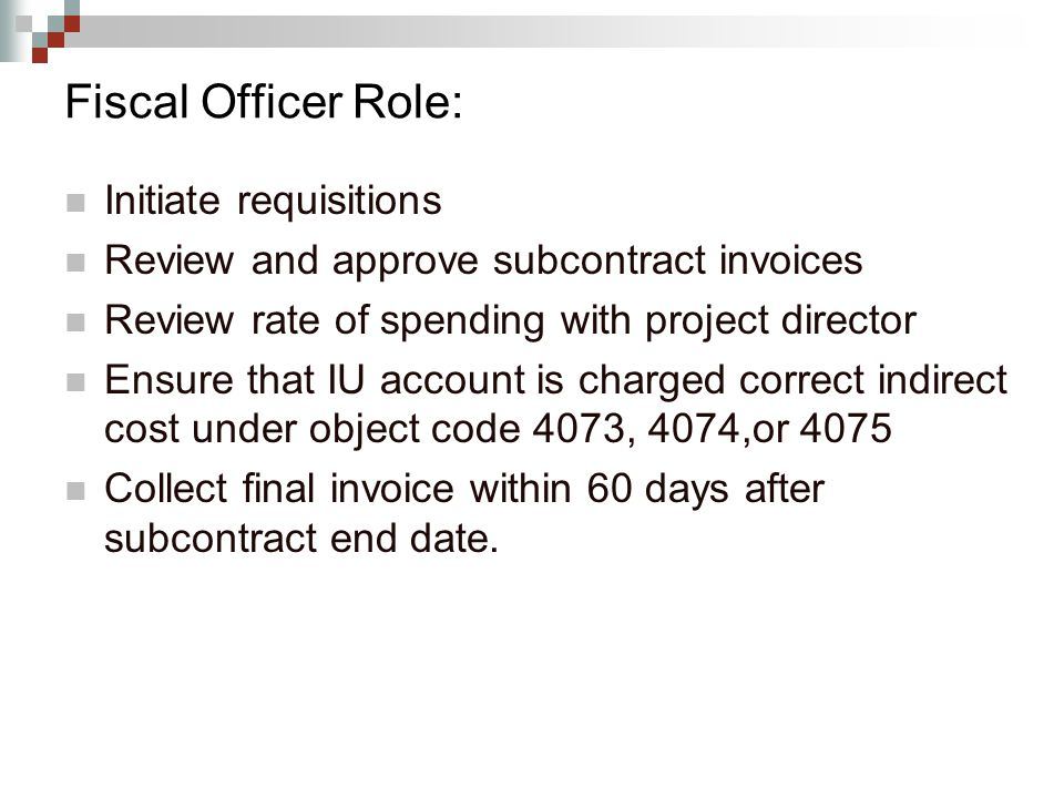 Fiscal Officer Role: Initiate requisitions Review and approve subcontract invoices Review rate of spending with project director Ensure that IU account is charged correct indirect cost under object code 4073, 4074,or 4075 Collect final invoice within 60 days after subcontract end date.