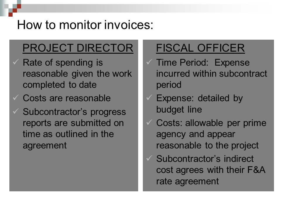 How to monitor invoices: PROJECT DIRECTOR Rate of spending is reasonable given the work completed to date Costs are reasonable Subcontractor's progress reports are submitted on time as outlined in the agreement FISCAL OFFICER Time Period: Expense incurred within subcontract period Expense: detailed by budget line Costs: allowable per prime agency and appear reasonable to the project Subcontractor's indirect cost agrees with their F&A rate agreement