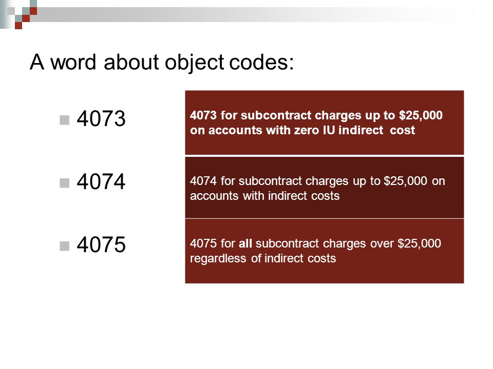 A word about object codes: 4073 4074 4075 4073 for subcontract charges up to $25,000 on accounts with zero IU indirect cost 4074 for subcontract charges up to $25,000 on accounts with indirect costs 4075 for all subcontract charges over $25,000 regardless of indirect costs