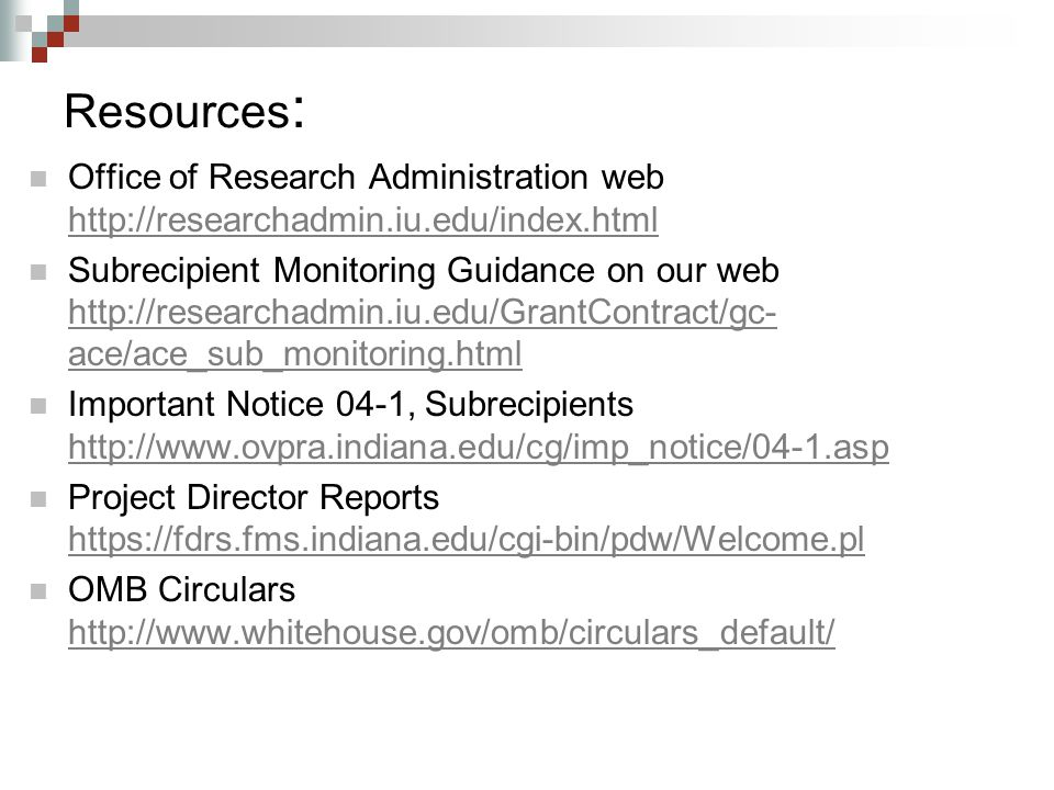 Resources : Office of Research Administration web http://researchadmin.iu.edu/index.html http://researchadmin.iu.edu/index.html Subrecipient Monitoring Guidance on our web http://researchadmin.iu.edu/GrantContract/gc- ace/ace_sub_monitoring.html http://researchadmin.iu.edu/GrantContract/gc- ace/ace_sub_monitoring.html Important Notice 04-1, Subrecipients http://www.ovpra.indiana.edu/cg/imp_notice/04-1.asp http://www.ovpra.indiana.edu/cg/imp_notice/04-1.asp Project Director Reports https://fdrs.fms.indiana.edu/cgi-bin/pdw/Welcome.pl https://fdrs.fms.indiana.edu/cgi-bin/pdw/Welcome.pl OMB Circulars http://www.whitehouse.gov/omb/circulars_default/ http://www.whitehouse.gov/omb/circulars_default/
