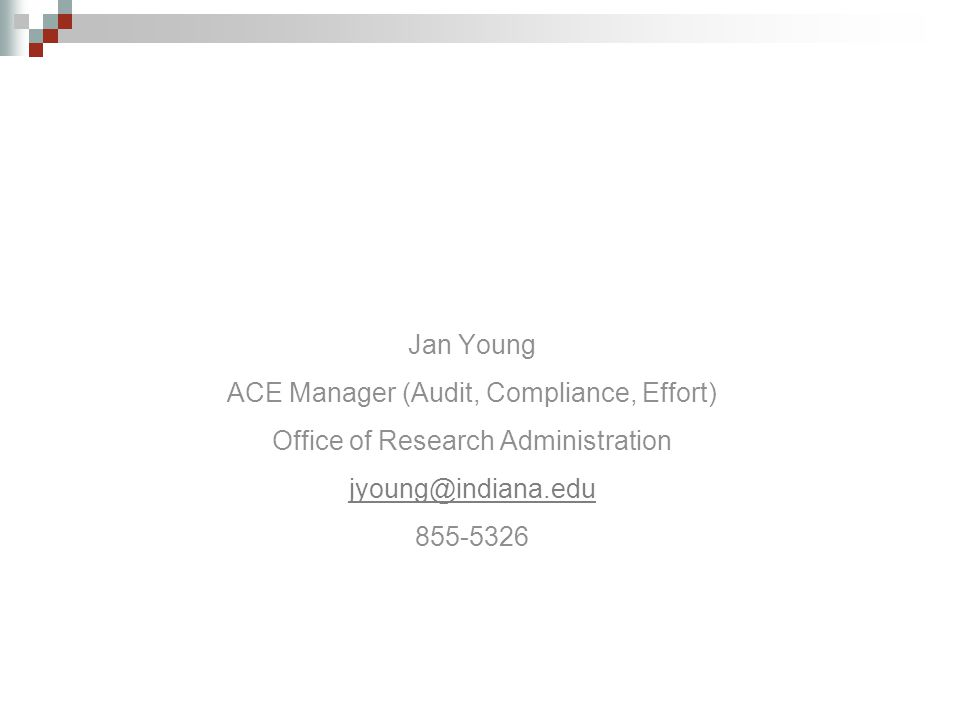 Jan Young ACE Manager (Audit, Compliance, Effort) Office of Research Administration jyoung@indiana.edu 855-5326