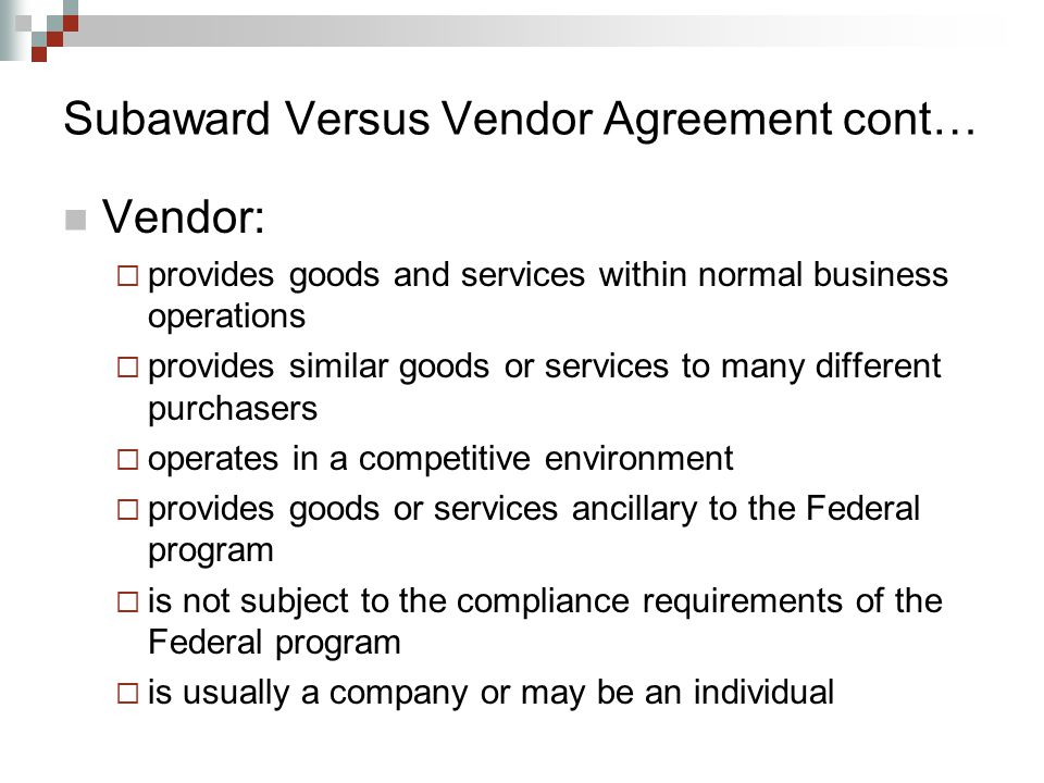 Subaward Versus Vendor Agreement cont… Vendor:  provides goods and services within normal business operations  provides similar goods or services to many different purchasers  operates in a competitive environment  provides goods or services ancillary to the Federal program  is not subject to the compliance requirements of the Federal program  is usually a company or may be an individual