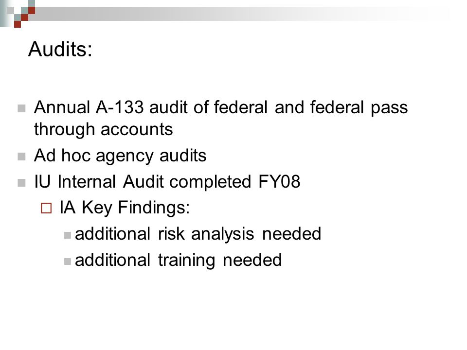 Audits: Annual A-133 audit of federal and federal pass through accounts Ad hoc agency audits IU Internal Audit completed FY08  IA Key Findings: additional risk analysis needed additional training needed