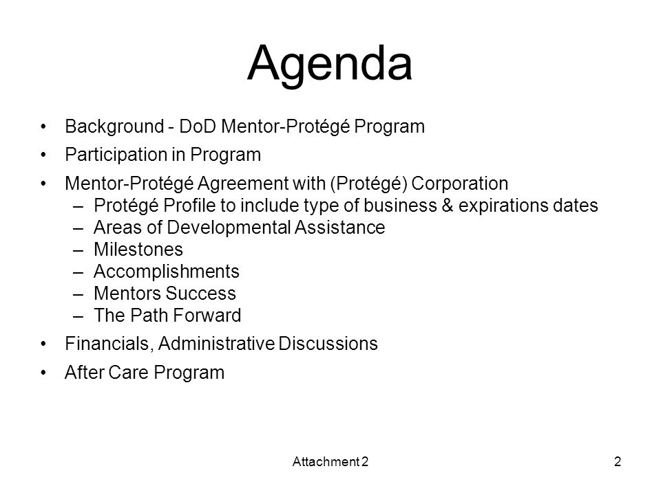 Agenda Background - DoD Mentor-Protégé Program Participation in Program Mentor-Protégé Agreement with (Protégé) Corporation –Protégé Profile to include type of business & expirations dates –Areas of Developmental Assistance –Milestones –Accomplishments –Mentors Success –The Path Forward Financials, Administrative Discussions After Care Program Attachment 22