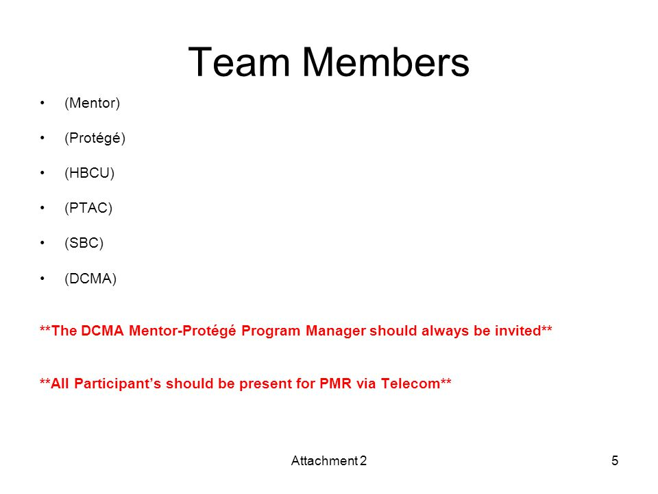 Team Members (Mentor) (Protégé) (HBCU) (PTAC) (SBC) (DCMA) **The DCMA Mentor-Protégé Program Manager should always be invited** **All Participant's should be present for PMR via Telecom** Attachment 25